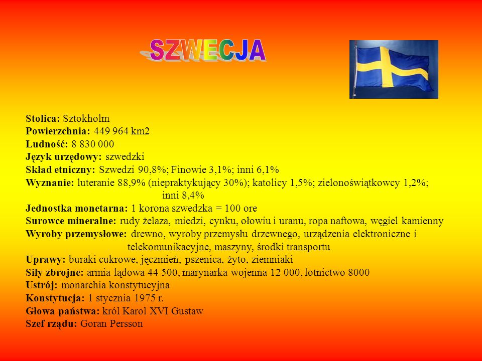 Stolica: Sztokholm Powierzchnia: 449 964 km2 Ludność: 8 830 000 Język urzędowy: szwedzki Skład etniczny: Szwedzi 90,8%; Finowie 3,1%; inni 6,1% Wyznan