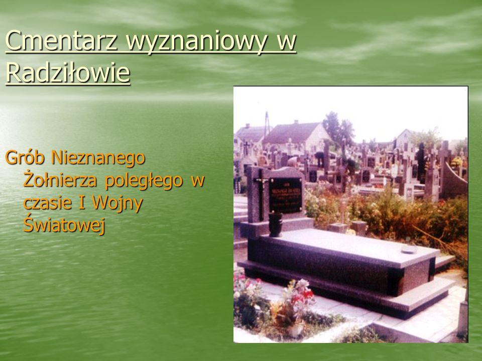 Cmentarz wyznaniowy w Radziłowie Cmentarz wyznaniowy w Radziłowie Grób Nieznanego Żołnierza poległego w czasie I Wojny Światowej