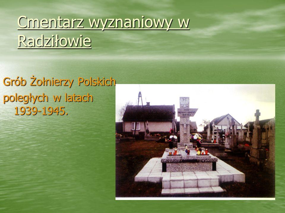 Cmentarz wyznaniowy w Radziłowie Cmentarz wyznaniowy w Radziłowie Grób Żołnierzy Polskich poległych w latach 1939-1945.