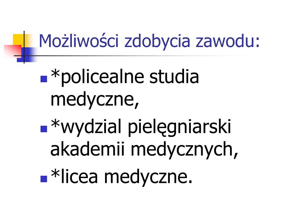 Możliwości zdobycia zawodu: *policealne studia medyczne, *wydzial pielęgniarski akademii medycznych, *licea medyczne.