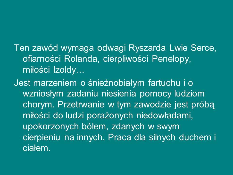 Ten zawód wymaga odwagi Ryszarda Lwie Serce, ofiarności Rolanda, cierpliwości Penelopy, miłości Izoldy… Jest marzeniem o śnieżnobiałym fartuchu i o wz