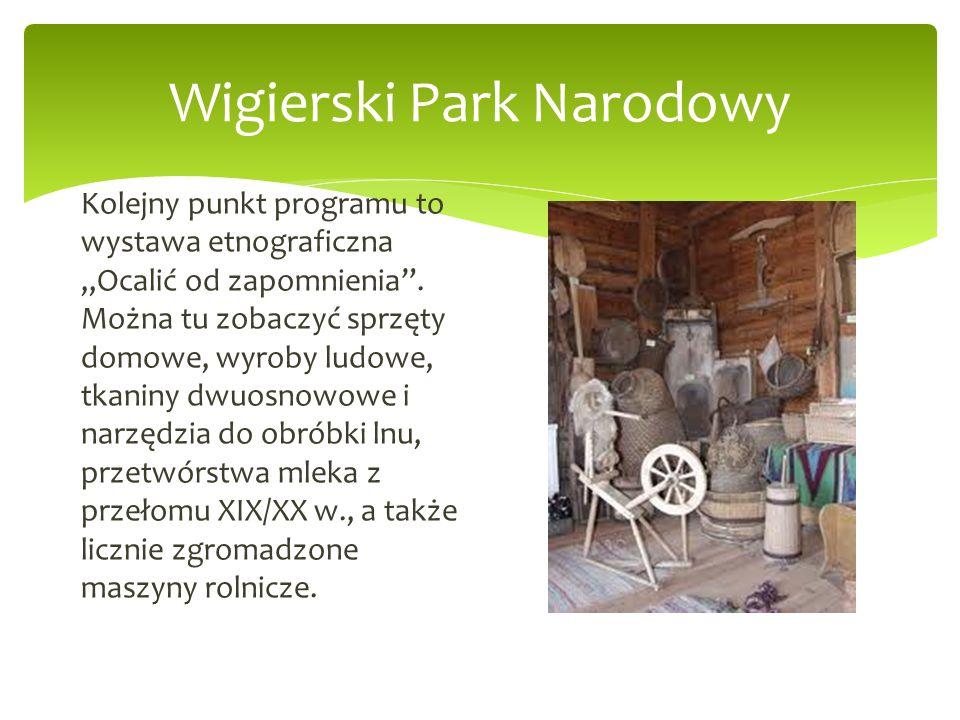 Wigierski Park Narodowy Kolejny punkt programu to wystawa etnograficzna Ocalić od zapomnienia. Można tu zobaczyć sprzęty domowe, wyroby ludowe, tkanin