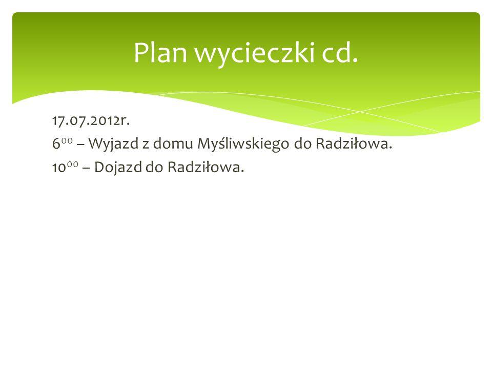 17.07.2012r. 6 00 – Wyjazd z domu Myśliwskiego do Radziłowa. 10 00 – Dojazd do Radziłowa. Plan wycieczki cd.