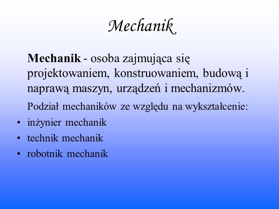 Mechanik Mechanik - osoba zajmująca się projektowaniem, konstruowaniem, budową i naprawą maszyn, urządzeń i mechanizmów. Podział mechaników ze względu