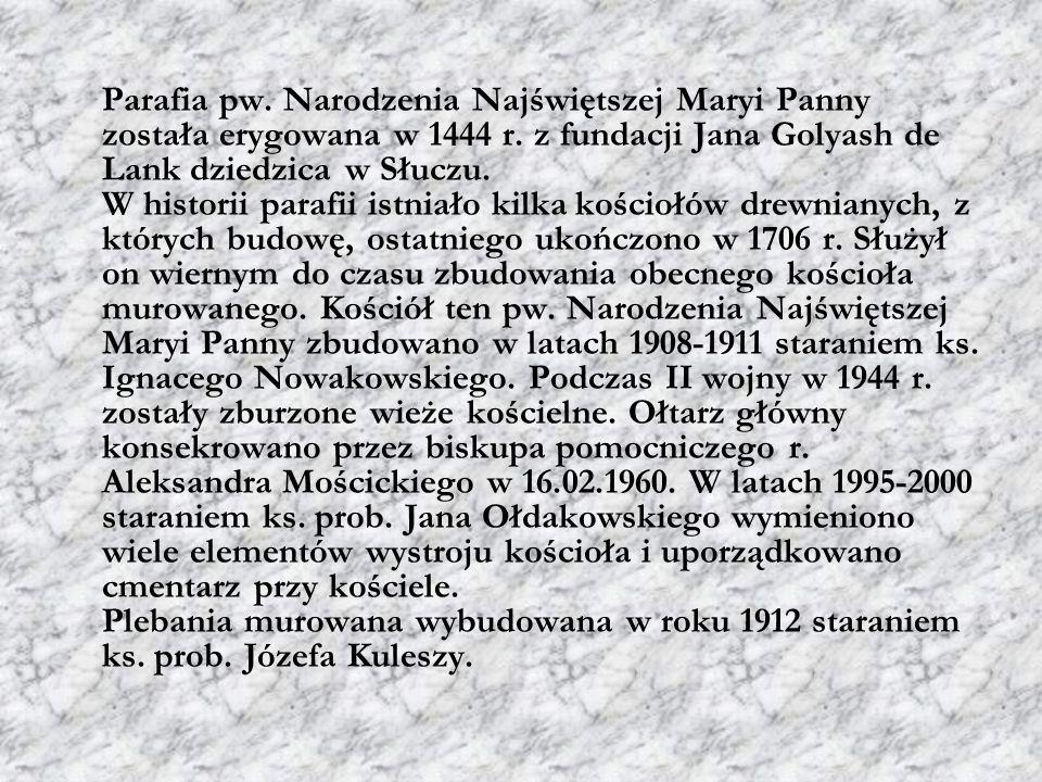 Parafia pw. Narodzenia Najświętszej Maryi Panny została erygowana w 1444 r. z fundacji Jana Golyash de Lank dziedzica w Słuczu. W historii parafii ist
