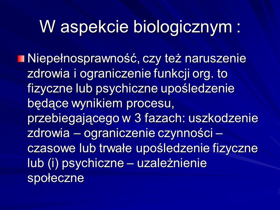 W aspekcie biologicznym : Niepełnosprawność, czy też naruszenie zdrowia i ograniczenie funkcji org. to fizyczne lub psychiczne upośledzenie będące wyn