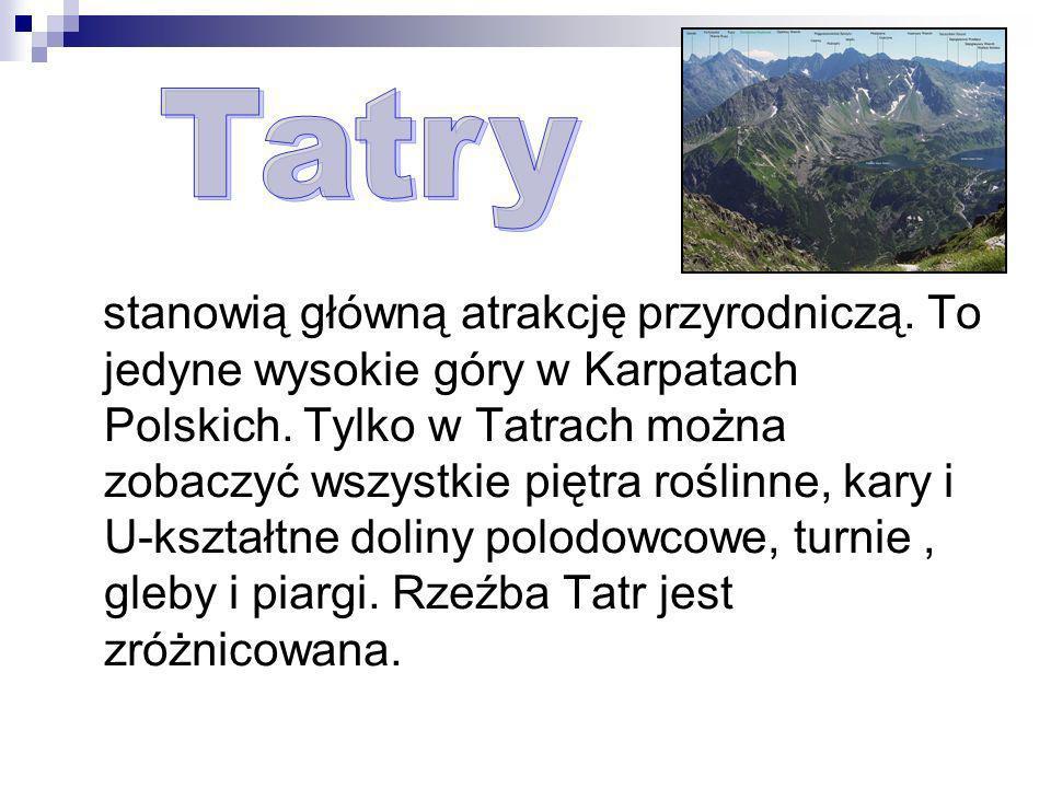 stanowią główną atrakcję przyrodniczą. To jedyne wysokie góry w Karpatach Polskich. Tylko w Tatrach można zobaczyć wszystkie piętra roślinne, kary i U