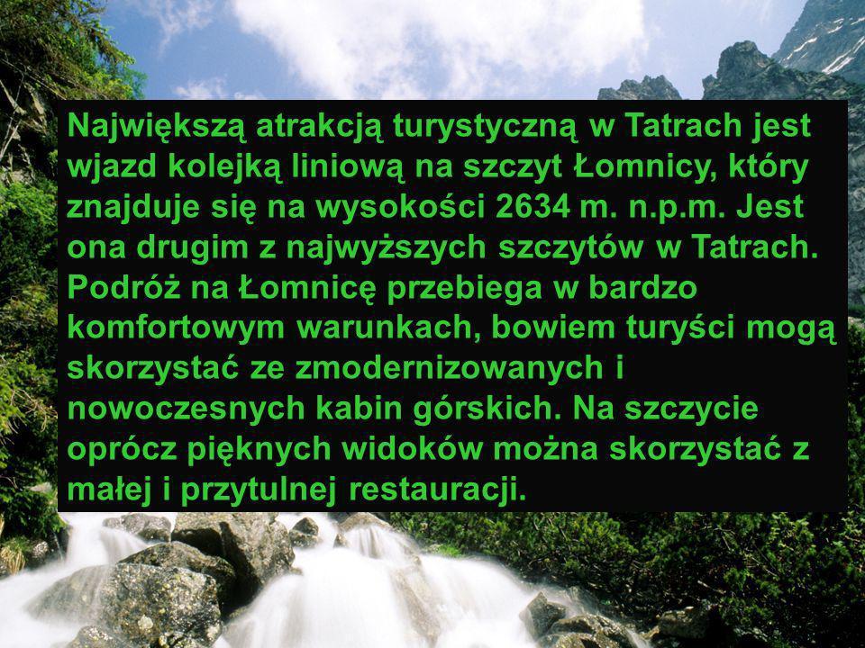 . Największą atrakcją turystyczną w Tatrach jest wjazd kolejką liniową na szczyt Łomnicy, który znajduje się na wysokości 2634 m. n.p.m. Jest ona drug