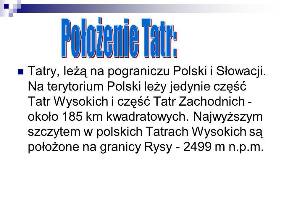 Tatry, leżą na pograniczu Polski i Słowacji. Na terytorium Polski leży jedynie część Tatr Wysokich i część Tatr Zachodnich - około 185 km kwadratowych