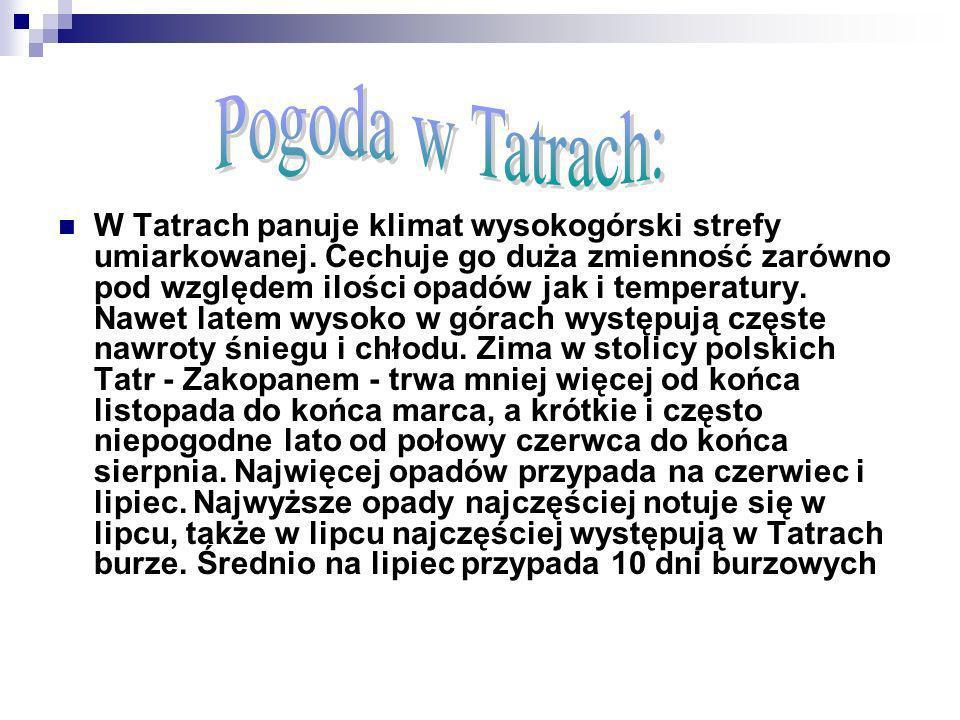 W Tatrach panuje klimat wysokogórski strefy umiarkowanej. Cechuje go duża zmienność zarówno pod względem ilości opadów jak i temperatury. Nawet latem