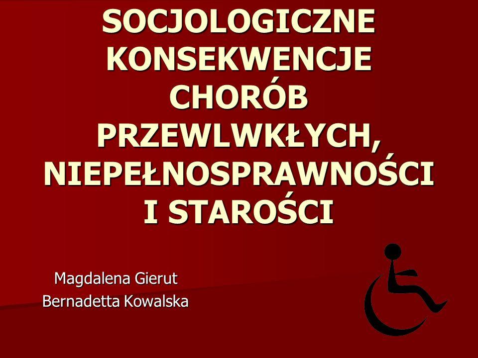 SOCJOLOGICZNE KONSEKWENCJE CHORÓB PRZEWLWKŁYCH, NIEPEŁNOSPRAWNOŚCI I STAROŚCI Magdalena Gierut Bernadetta Kowalska
