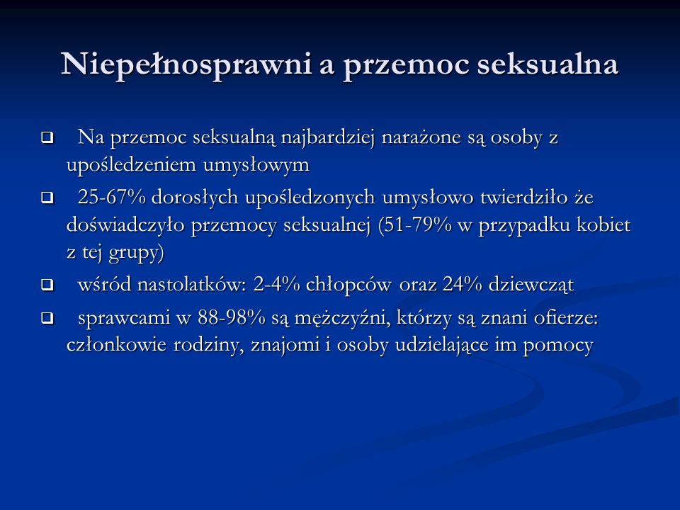 Niepełnosprawni a przemoc seksualna Na przemoc seksualną najbardziej narażone są osoby z upośledzeniem umysłowym Na przemoc seksualną najbardziej narażone są osoby z upośledzeniem umysłowym 25-67% dorosłych upośledzonych umysłowo twierdziło że doświadczyło przemocy seksualnej (51-79% w przypadku kobiet z tej grupy) 25-67% dorosłych upośledzonych umysłowo twierdziło że doświadczyło przemocy seksualnej (51-79% w przypadku kobiet z tej grupy) wśród nastolatków: 2-4% chłopców oraz 24% dziewcząt wśród nastolatków: 2-4% chłopców oraz 24% dziewcząt sprawcami w 88-98% są mężczyźni, którzy są znani ofierze: członkowie rodziny, znajomi i osoby udzielające im pomocy sprawcami w 88-98% są mężczyźni, którzy są znani ofierze: członkowie rodziny, znajomi i osoby udzielające im pomocy
