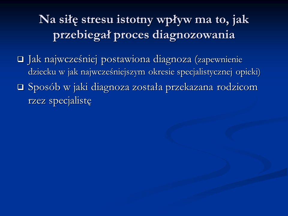 Na siłę stresu istotny wpływ ma to, jak przebiegał proces diagnozowania Jak najwcześniej postawiona diagnoza ( zapewnienie dziecku w jak najwcześniejszym okresie specjalistycznej opieki) Jak najwcześniej postawiona diagnoza ( zapewnienie dziecku w jak najwcześniejszym okresie specjalistycznej opieki) Sposób w jaki diagnoza została przekazana rodzicom rzez specjalistę Sposób w jaki diagnoza została przekazana rodzicom rzez specjalistę