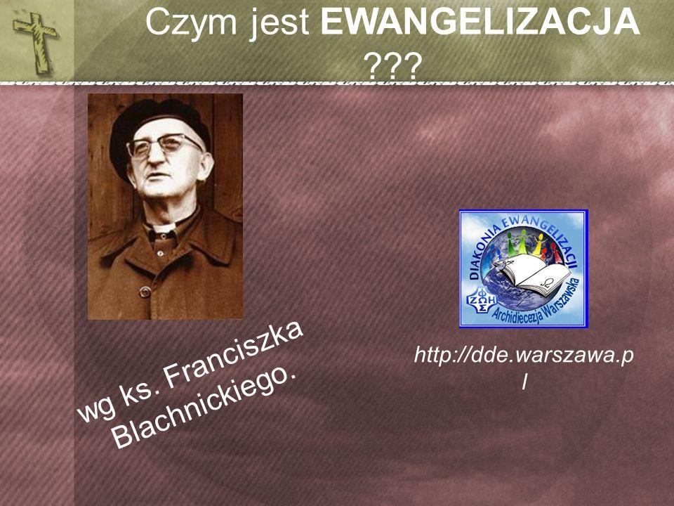 Czym jest EWANGELIZACJA ??? http://dde.warszawa.p l wg ks. Franciszka Blachnickiego.