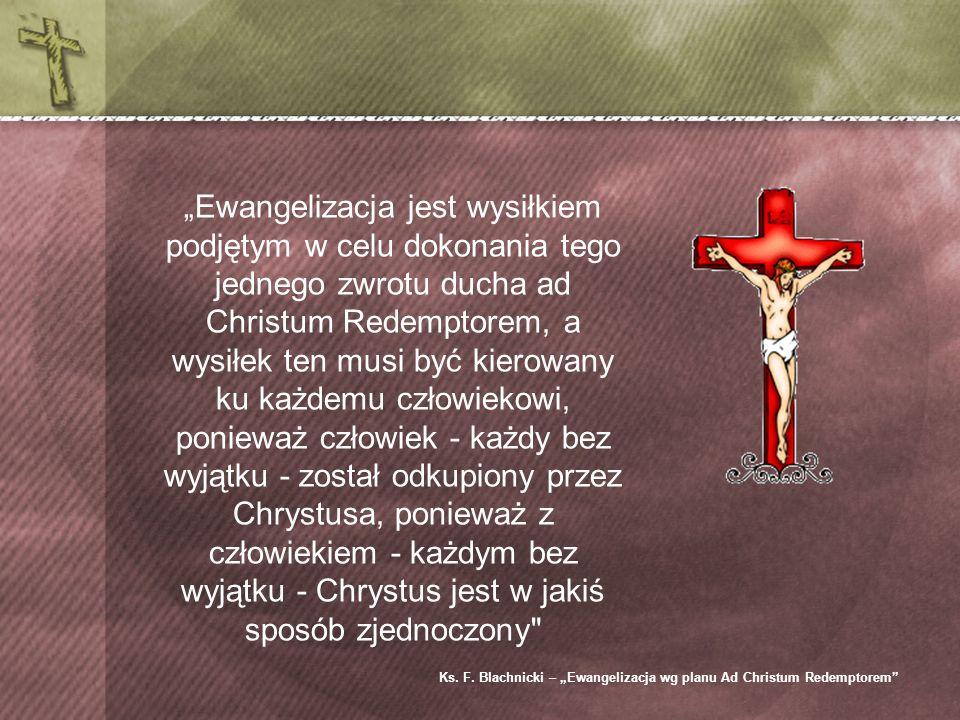Ewangelizacja jest wysiłkiem podjętym w celu dokonania tego jednego zwrotu ducha ad Christum Redemptorem, a wysiłek ten musi być kierowany ku każdemu człowiekowi, ponieważ człowiek - każdy bez wyjątku - został odkupiony przez Chrystusa, ponieważ z człowiekiem - każdym bez wyjątku - Chrystus jest w jakiś sposób zjednoczony Ks.