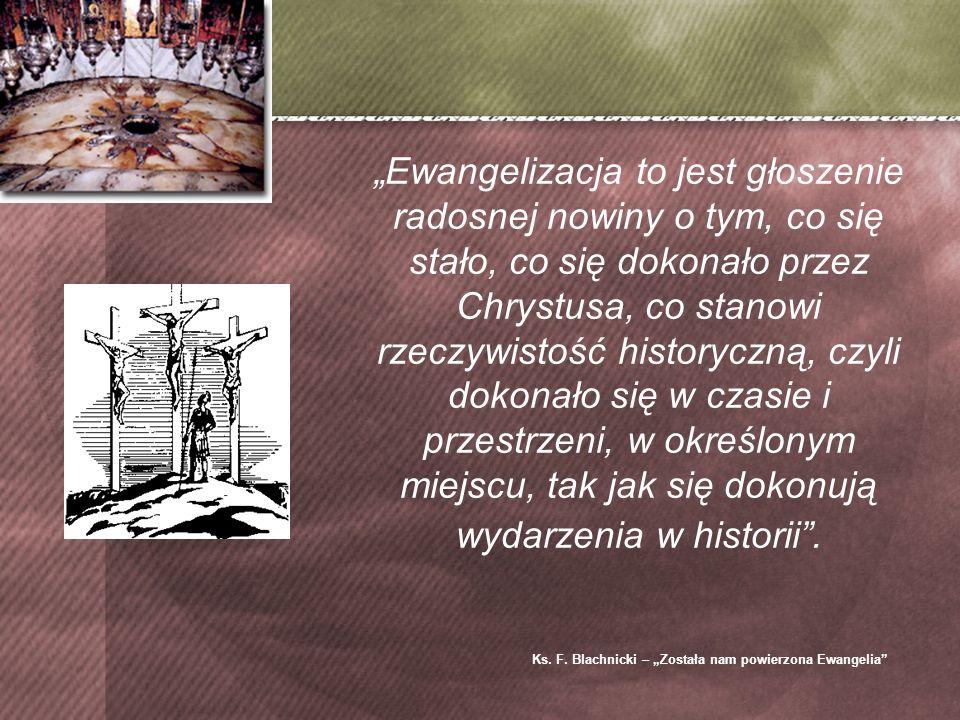 Ewangelizacja to jest głoszenie radosnej nowiny o tym, co się stało, co się dokonało przez Chrystusa, co stanowi rzeczywistość historyczną, czyli dokonało się w czasie i przestrzeni, w określonym miejscu, tak jak się dokonują wydarzenia w historii.
