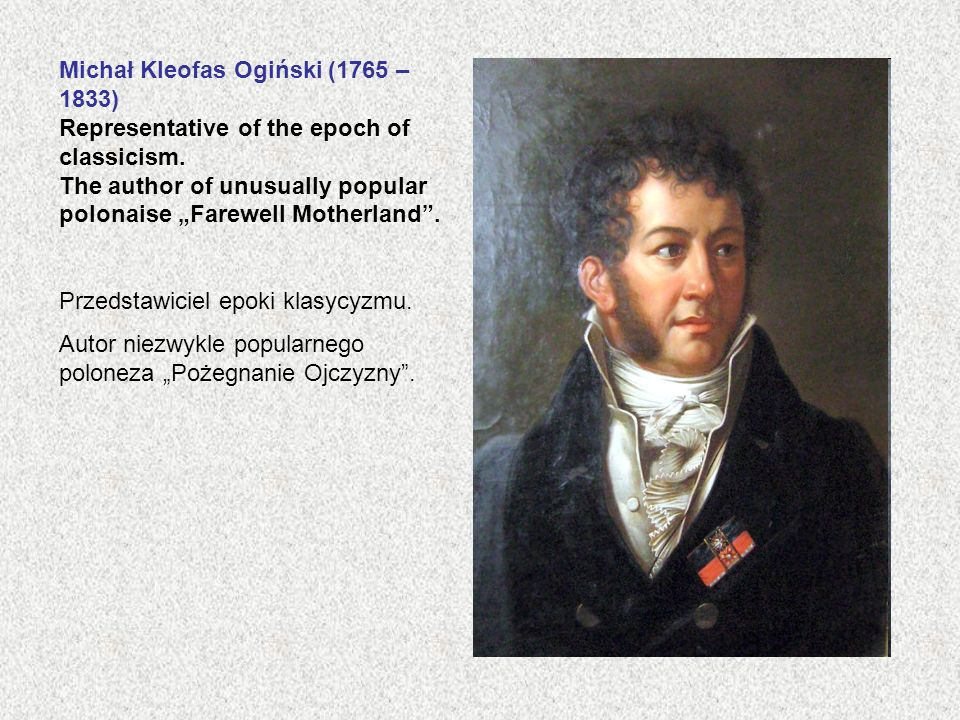 Michał Kleofas Ogiński (1765 – 1833) Representative of the epoch of classicism. The author of unusually popular polonaise Farewell Motherland. Przedst