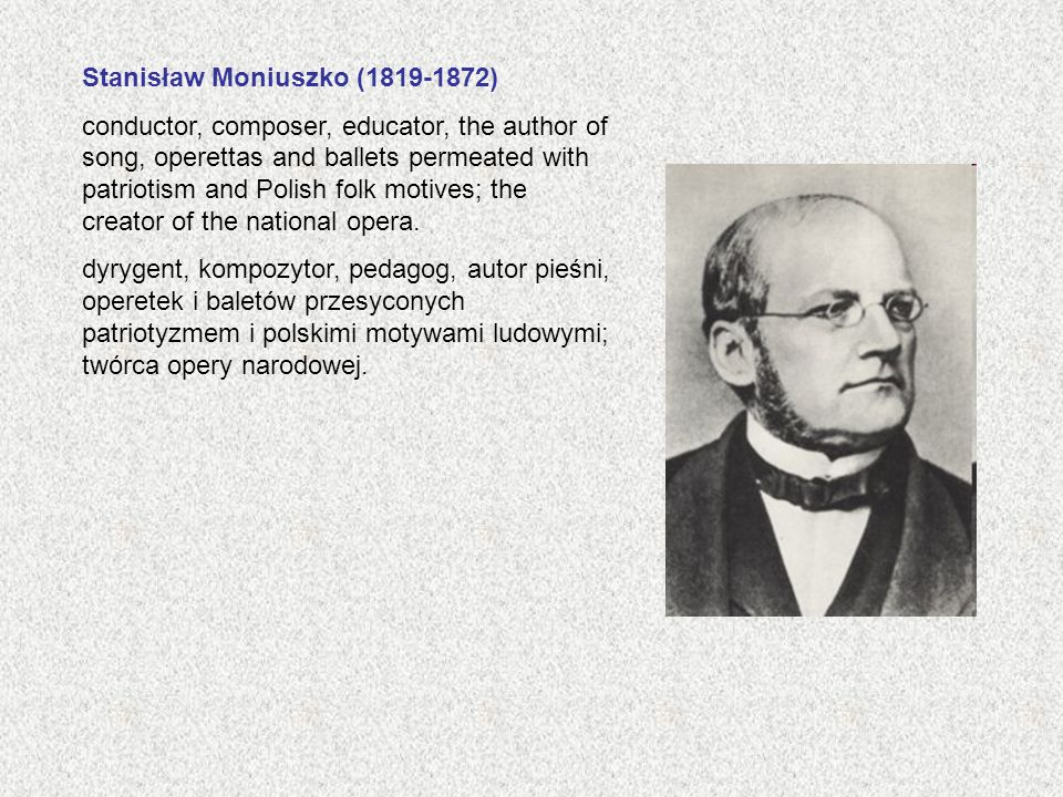 Stanisław Moniuszko (1819-1872) conductor, composer, educator, the author of song, operettas and ballets permeated with patriotism and Polish folk motives; the creator of the national opera.