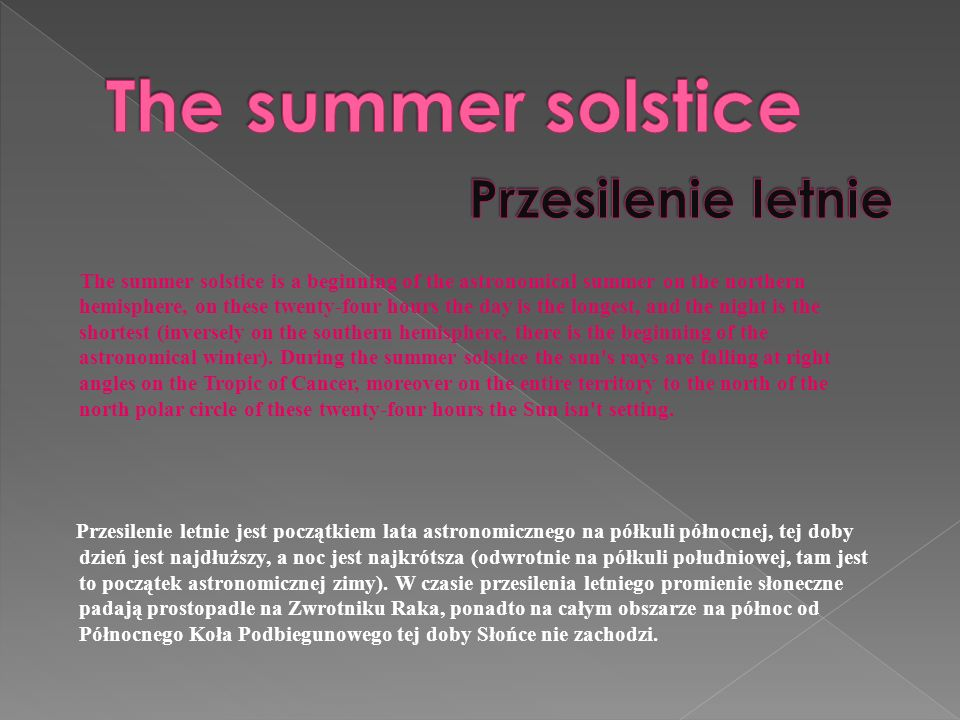 The summer solstice is a beginning of the astronomical summer on the northern hemisphere, on these twenty-four hours the day is the longest, and the night is the shortest (inversely on the southern hemisphere, there is the beginning of the astronomical winter).