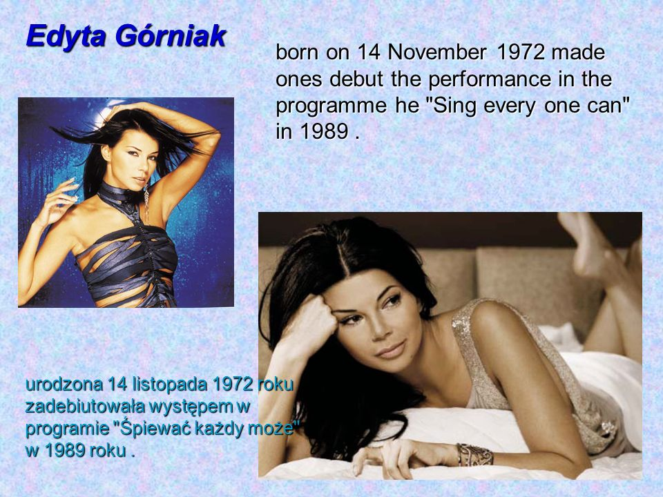 Edyta Górniak born on 14 November 1972 made ones debut the performance in the programme he