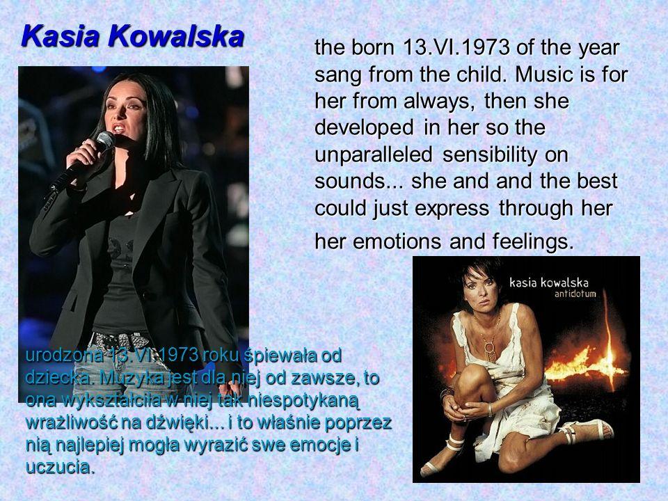 Kasia Kowalska urodzona 13.VI.1973 roku śpiewała od dziecka. Muzyka jest dla niej od zawsze, to ona wykształciła w niej tak niespotykaną wrażliwość na