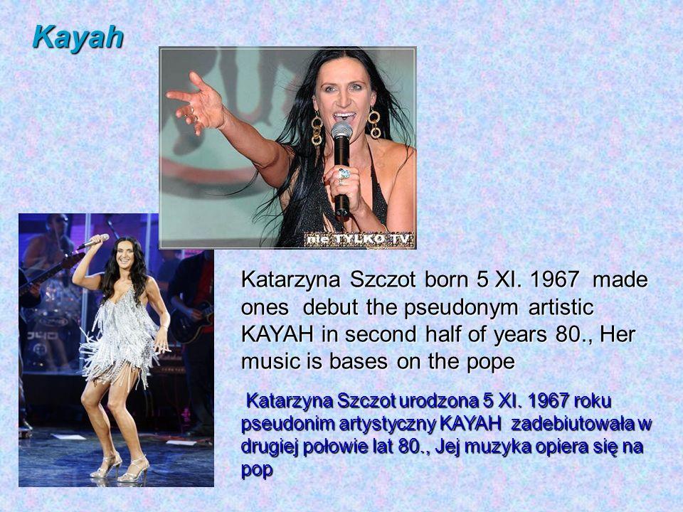 Katarzyna Szczot urodzona 5 XI. 1967 roku pseudonim artystyczny KAYAH zadebiutowała w drugiej połowie lat 80., Jej muzyka opiera się na pop Katarzyna