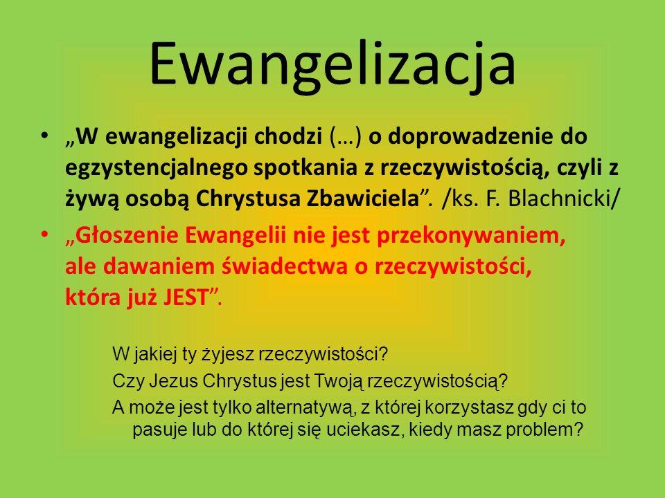 Ewangelizacja W ewangelizacji chodzi (…) o doprowadzenie do egzystencjalnego spotkania z rzeczywistością, czyli z żywą osobą Chrystusa Zbawiciela. /ks