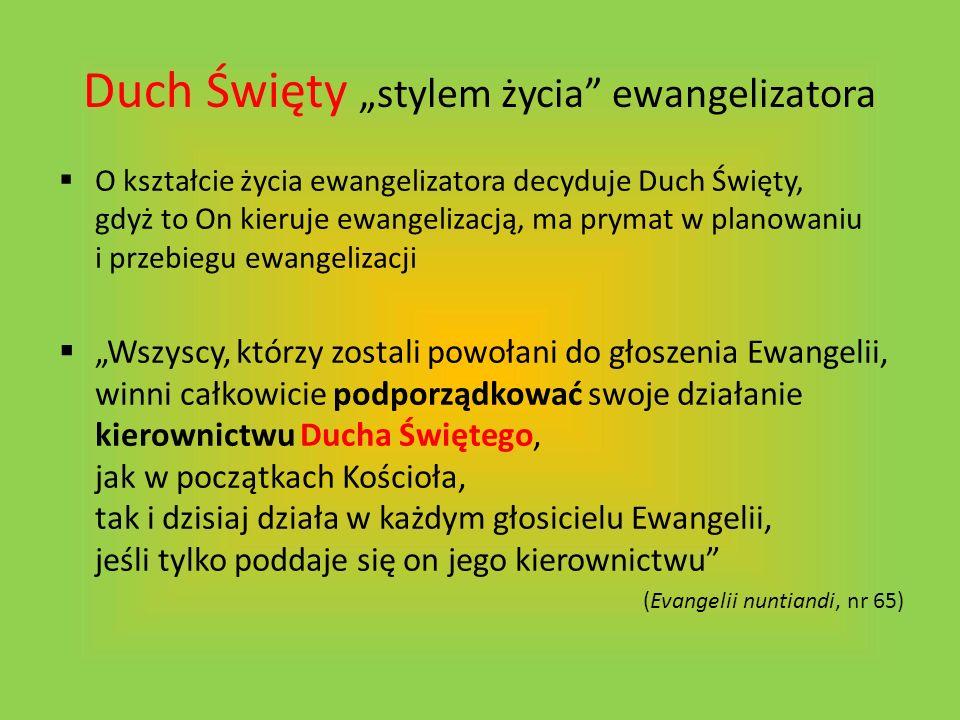 Duch Święty stylem życia ewangelizatora O kształcie życia ewangelizatora decyduje Duch Święty, gdyż to On kieruje ewangelizacją, ma prymat w planowani