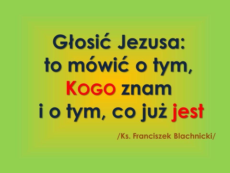 Głosić Jezusa: to mówić o tym, K OGO znam i o tym, co już jest i o tym, co już jest /Ks. Franciszek Blachnicki/