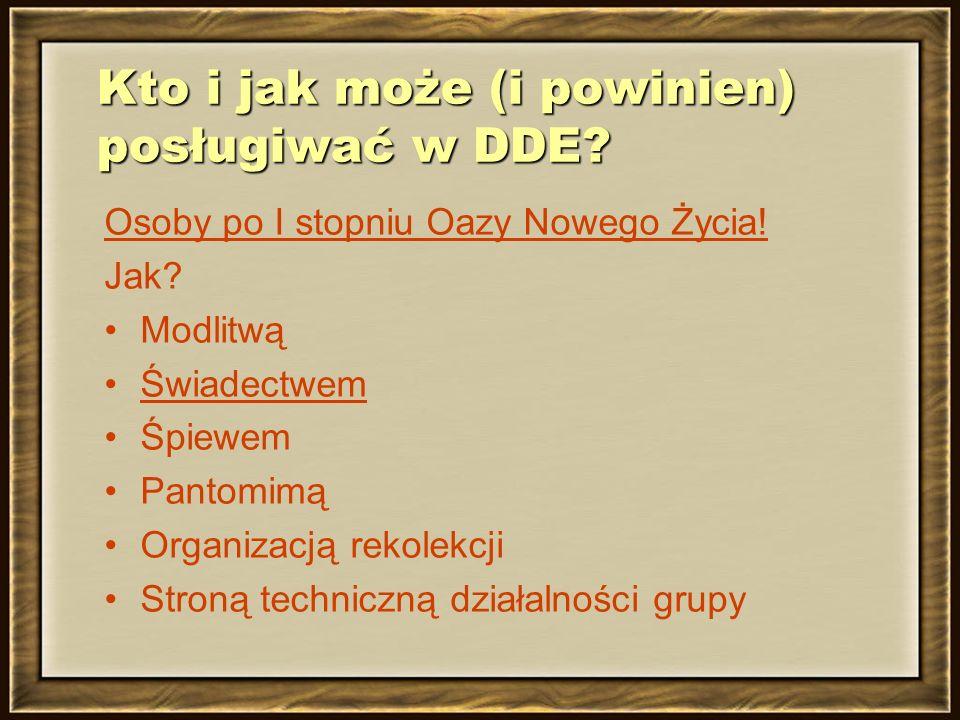 Kto i jak może (i powinien) posługiwać w DDE? Osoby po I stopniu Oazy Nowego Życia! Jak? Modlitwą Świadectwem Śpiewem Pantomimą Organizacją rekolekcji