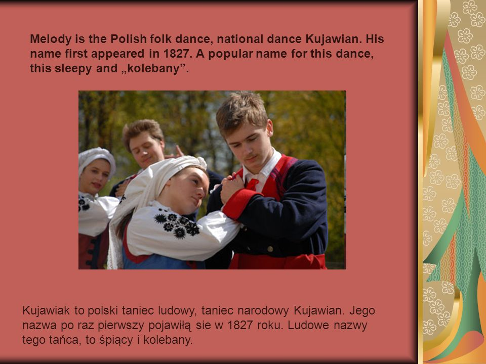 Melody is the Polish folk dance, national dance Kujawian. His name first appeared in 1827. A popular name for this dance, this sleepy and kolebany. Ku
