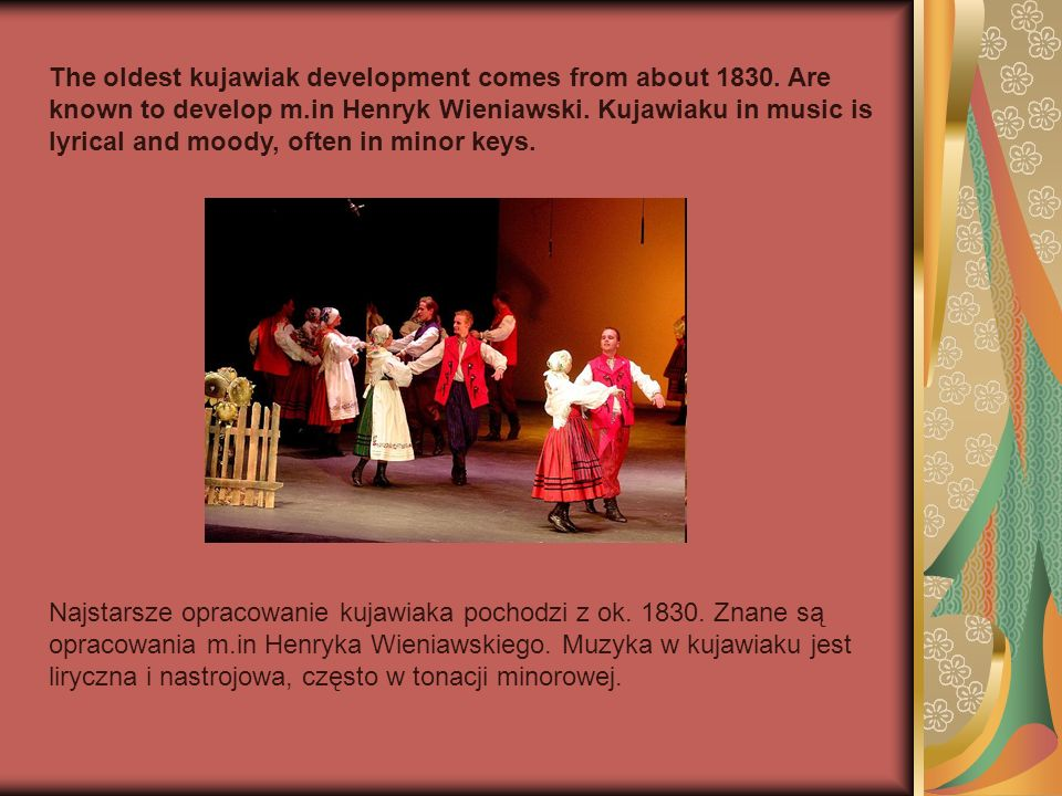 The oldest kujawiak development comes from about 1830. Are known to develop m.in Henryk Wieniawski. Kujawiaku in music is lyrical and moody, often in