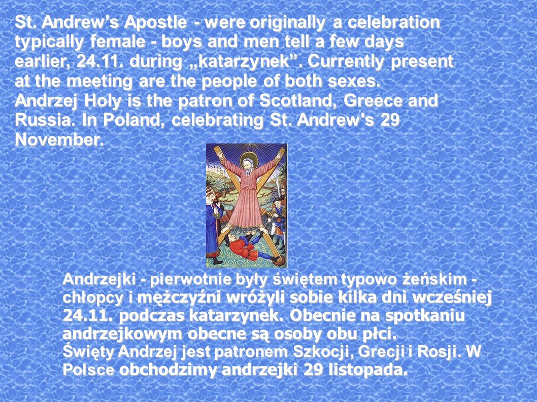 St. Andrew's Apostle - were originally a celebration typically female - boys and men tell a few days earlier, 24.11. during katarzynek. Currently pres