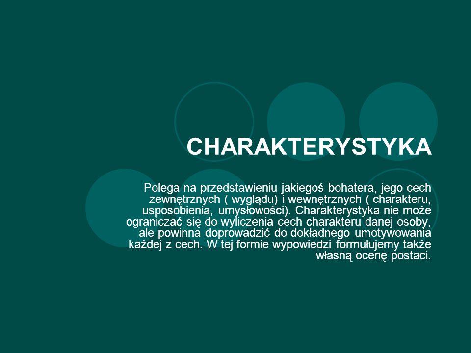 CHARAKTERYSTYKA Polega na przedstawieniu jakiegoś bohatera, jego cech zewnętrznych ( wyglądu) i wewnętrznych ( charakteru, usposobienia, umysłowości).