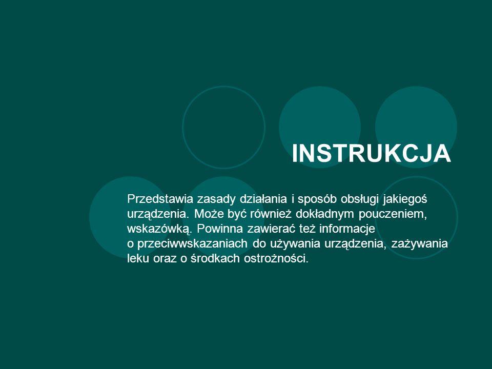 INSTRUKCJA Przedstawia zasady działania i sposób obsługi jakiegoś urządzenia.