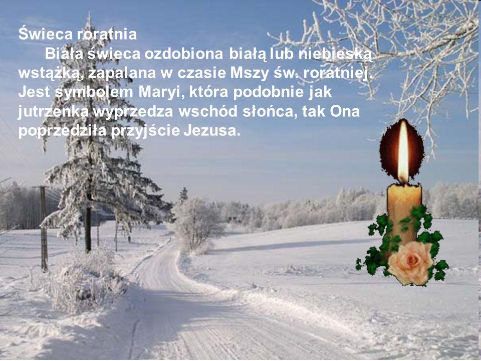 Świeca roratnia Biała świeca ozdobiona białą lub niebieską wstążką, zapalana w czasie Mszy św. roratniej. Jest symbolem Maryi, która podobnie jak jutr