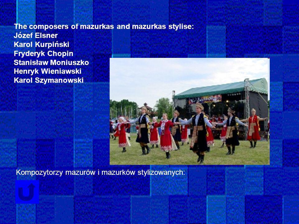 The composers of mazurkas and mazurkas stylise: Józef Elsner Karol Kurpiński Fryderyk Chopin Stanisław Moniuszko Henryk Wieniawski Karol Szymanowski K