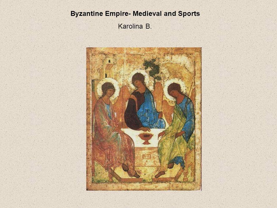 Byzantine Empire- Medieval and Sports Karolina B.