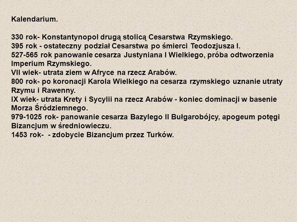 Kalendarium. 330 rok- Konstantynopol drugą stolicą Cesarstwa Rzymskiego. 395 rok - ostateczny podział Cesarstwa po śmierci Teodozjusza I. 527-565 rok