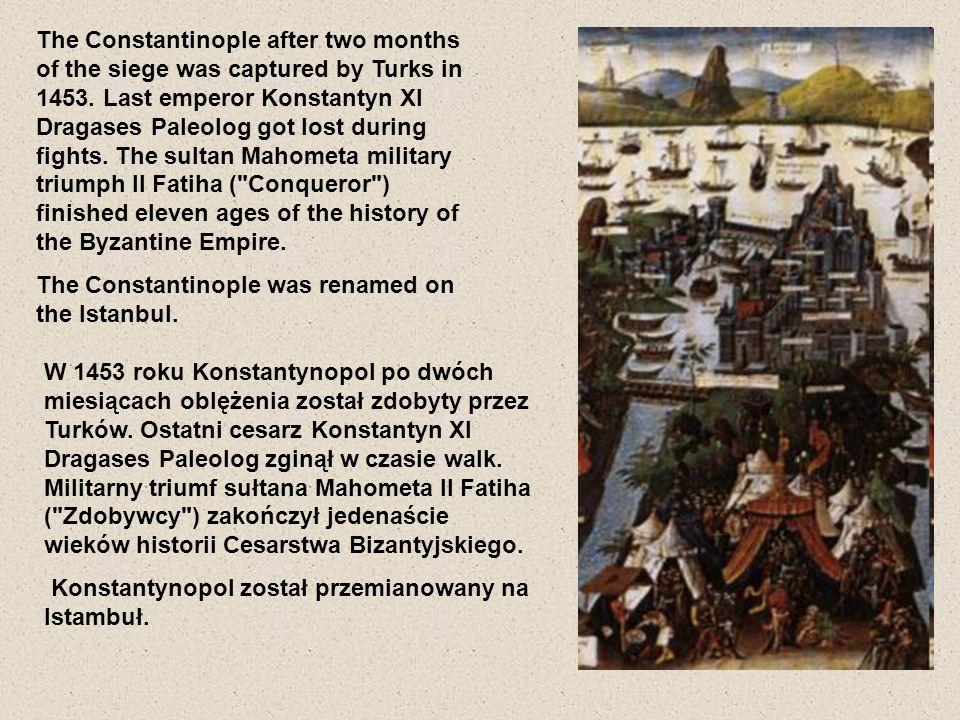 W 1453 roku Konstantynopol po dwóch miesiącach oblężenia został zdobyty przez Turków. Ostatni cesarz Konstantyn XI Dragases Paleolog zginął w czasie w