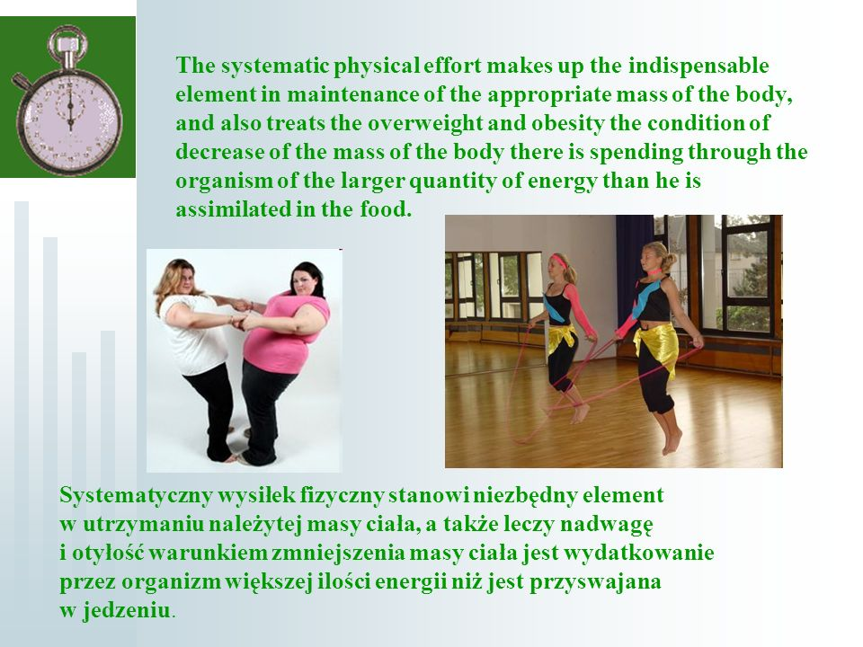 Systematyczny wysiłek fizyczny stanowi niezbędny element w utrzymaniu należytej masy ciała, a także leczy nadwagę i otyłość warunkiem zmniejszenia masy ciała jest wydatkowanie przez organizm większej ilości energii niż jest przyswajana w jedzeniu.