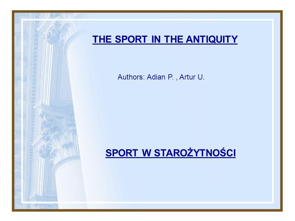 THE SPORT IN THE ANTIQUITY SPORT W STAROŻYTNOŚCI Authors: Adian P., Artur U.