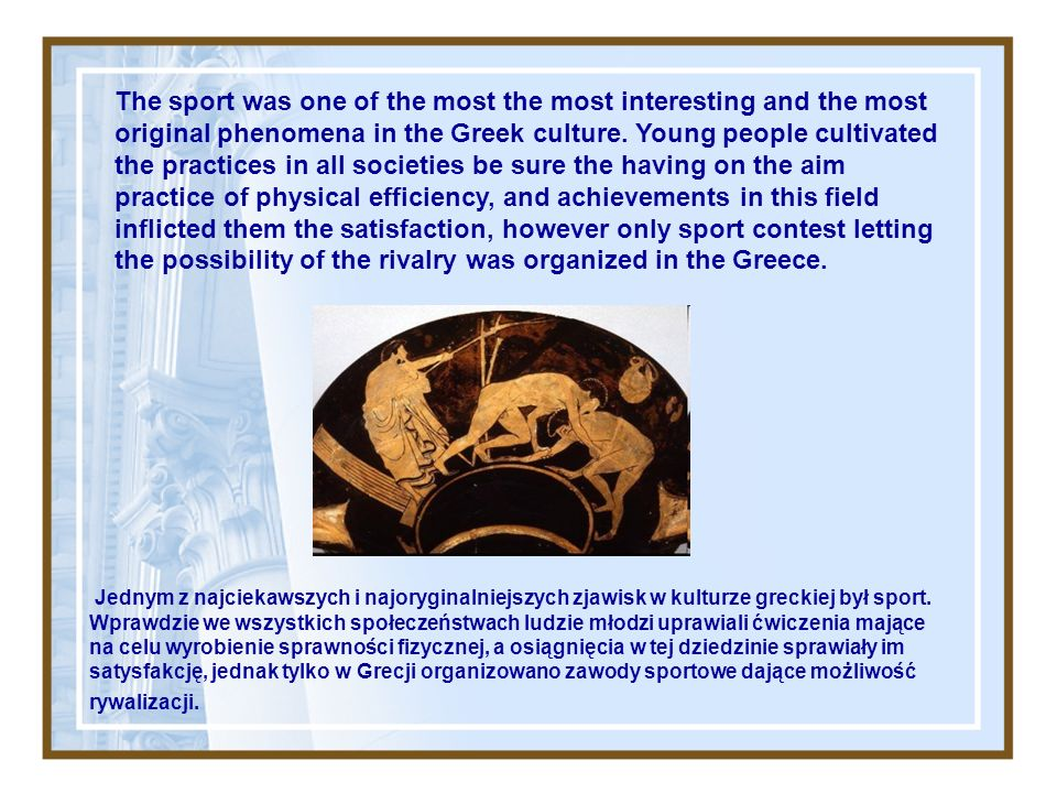 The sport was one of the most the most interesting and the most original phenomena in the Greek culture.