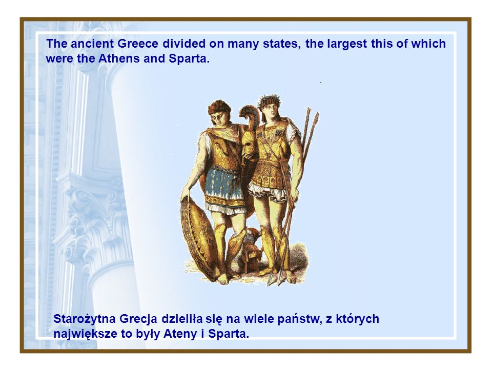 The ancient Greece divided on many states, the largest this of which were the Athens and Sparta.