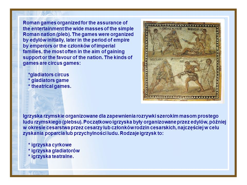 Roman games organized for the assurance of the entertainment the wide masses of the simple Roman nation (pleb).