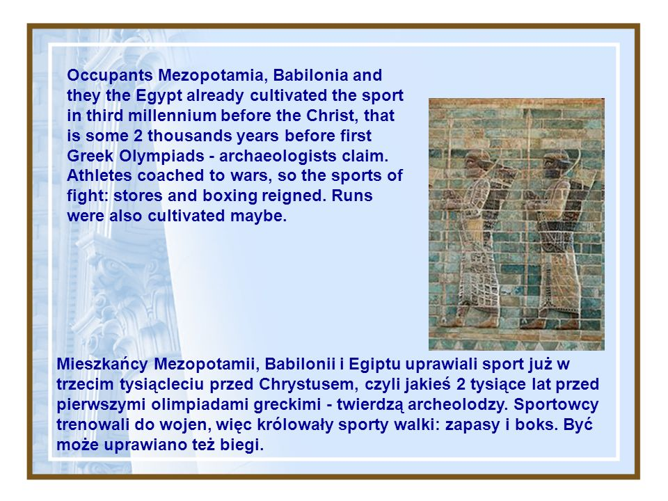 Occupants Mezopotamia, Babilonia and they the Egypt already cultivated the sport in third millennium before the Christ, that is some 2 thousands years before first Greek Olympiads - archaeologists claim.