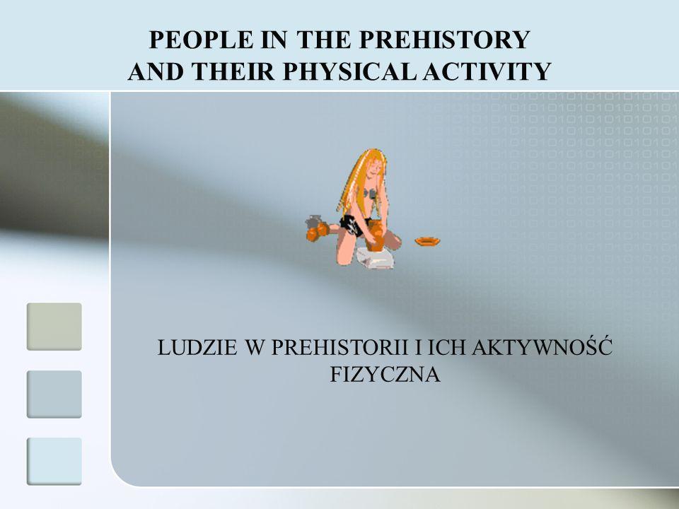LUDZIE W PREHISTORII I ICH AKTYWNOŚĆ FIZYCZNA PEOPLE IN THE PREHISTORY AND THEIR PHYSICAL ACTIVITY