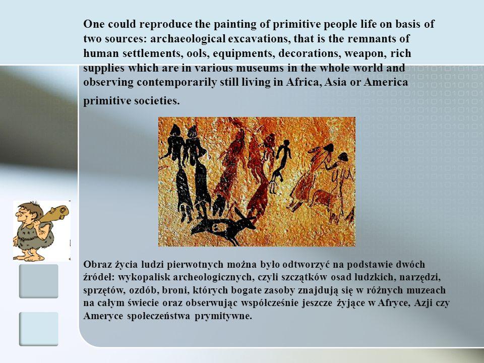 Obraz życia ludzi pierwotnych można było odtworzyć na podstawie dwóch źródeł: wykopalisk archeologicznych, czyli szczątków osad ludzkich, narzędzi, sp