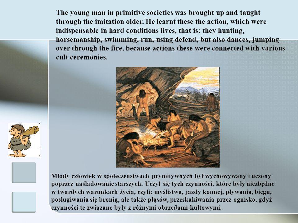 Młody człowiek w społeczeństwach prymitywnych był wychowywany i uczony poprzez naśladowanie starszych. Uczył się tych czynności, które były niezbędne