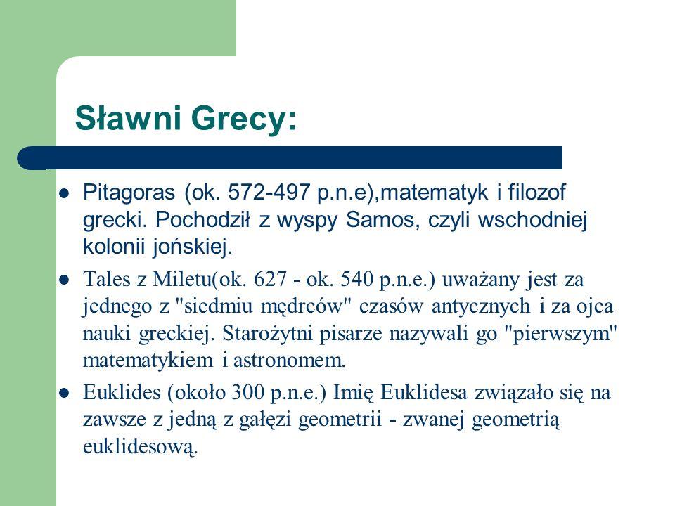 Sławni Grecy: Pitagoras (ok. 572-497 p.n.e),matematyk i filozof grecki. Pochodził z wyspy Samos, czyli wschodniej kolonii jońskiej. Tales z Miletu(ok.